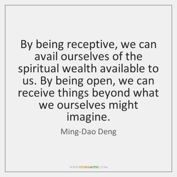 By being receptive, we can avail ourselves of the spiritual wealth available ...