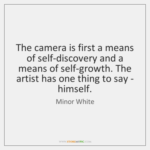 The camera is first a means of self-discovery and a means of ...