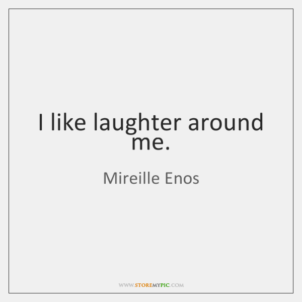 I like laughter around me.