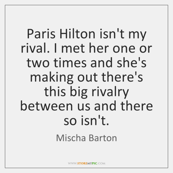 Paris Hilton isn't my rival. I met her one or two times ...