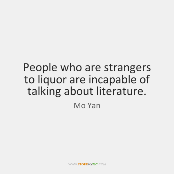 People who are strangers to liquor are incapable of talking about literature.