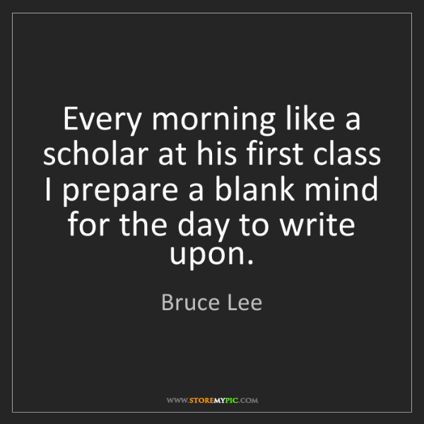 Bruce Lee: Every morning like a scholar at his first class I prepare...