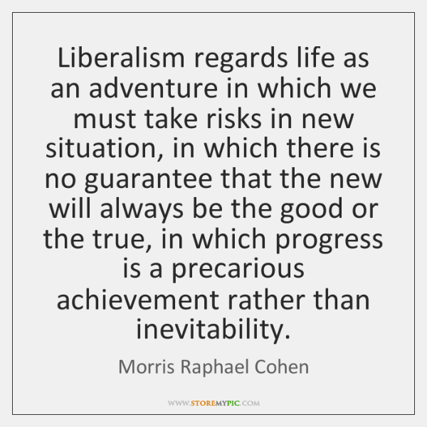 Liberalism regards life as an adventure in which we must take risks ...