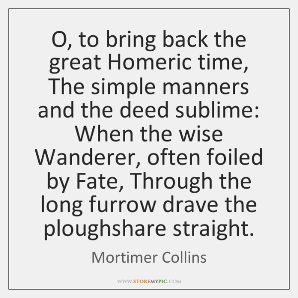 O, to bring back the great Homeric time, The simple manners and ...