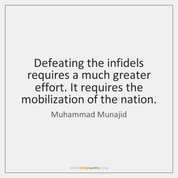 Defeating the infidels requires a much greater effort. It requires the mobilization ...