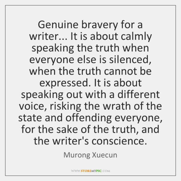 Genuine bravery for a writer... It is about calmly speaking the truth ...
