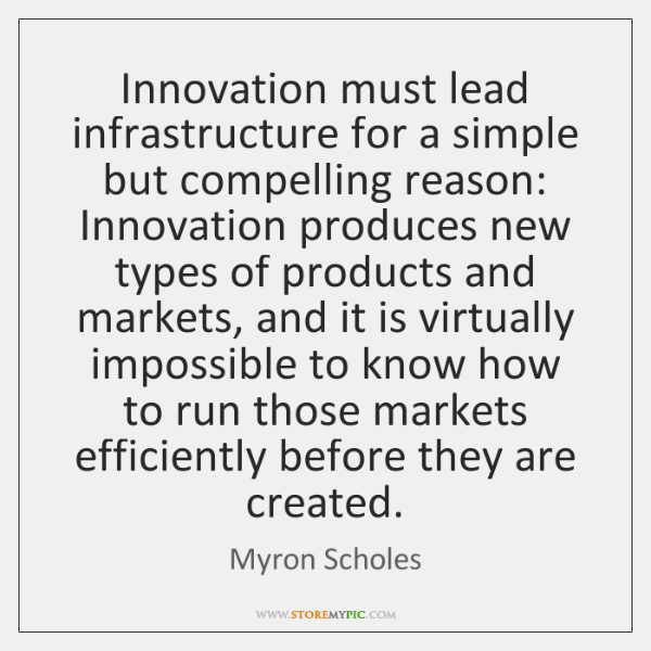 Innovation must lead infrastructure for a simple but compelling reason: Innovation produces ...