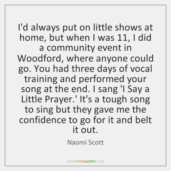 I'd always put on little shows at home, but when I was 11, ...