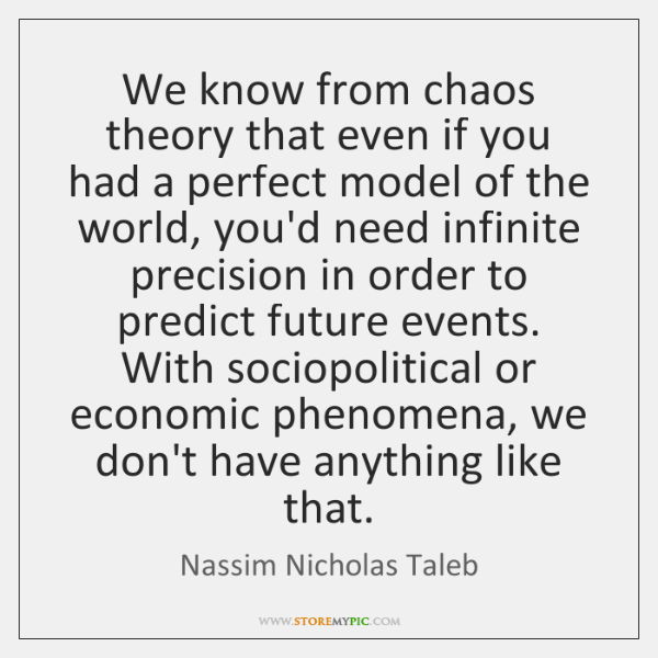 We know from chaos theory that even if you had a perfect ...