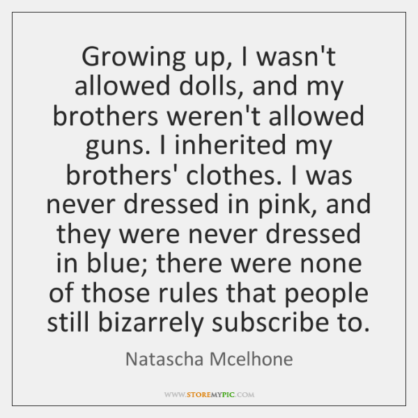 Growing up, I wasn't allowed dolls, and my brothers weren't allowed guns. ...