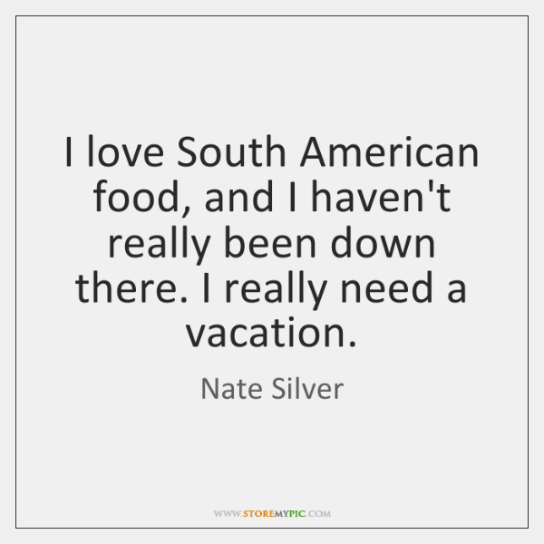 I love South American food, and I haven't really been down there. ...