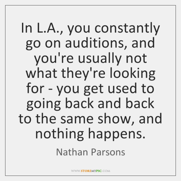 In L.A., you constantly go on auditions, and you're usually not ...