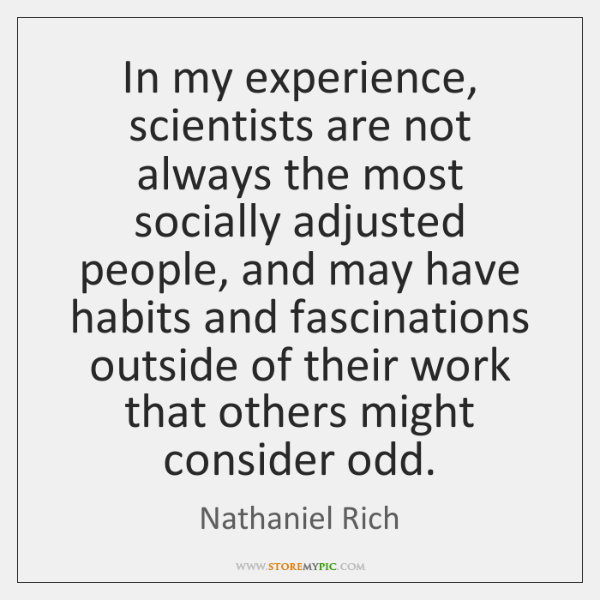 In my experience, scientists are not always the most socially adjusted people, ...