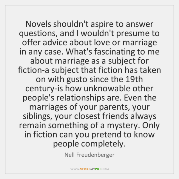 Novels shouldn't aspire to answer questions, and I wouldn't presume to offer ...