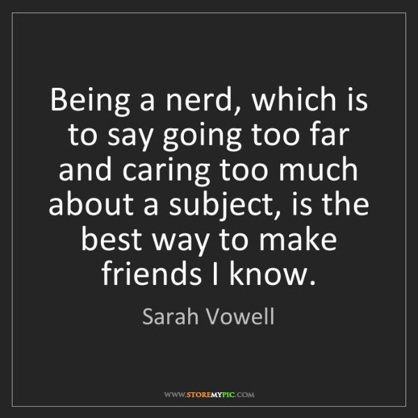 Sarah Vowell: Being a nerd, which is to say going too far and caring...
