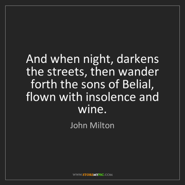 John Milton: And when night, darkens the streets, then wander forth...