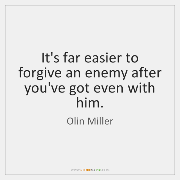 It's far easier to forgive an enemy after you've got even with ...