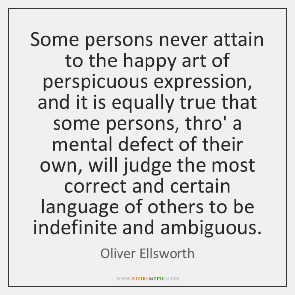 Some persons never attain to the happy art of perspicuous expression, and ...