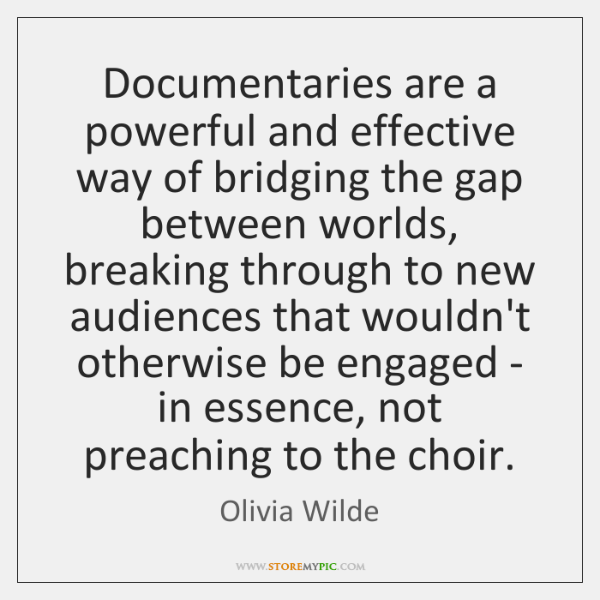 Documentaries are a powerful and effective way of bridging the gap between ...
