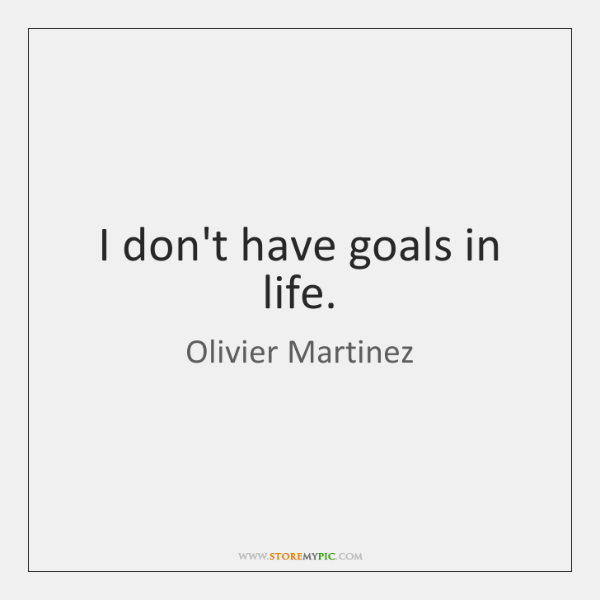 I don't have goals in life.