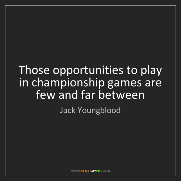 Jack Youngblood: Those opportunities to play in championship games are...