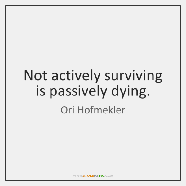 Not actively surviving is passively dying.