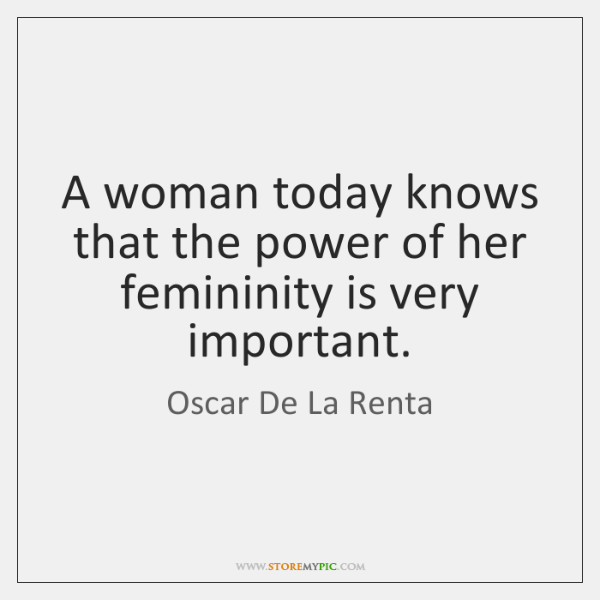 A woman today knows that the power of her femininity is very ...