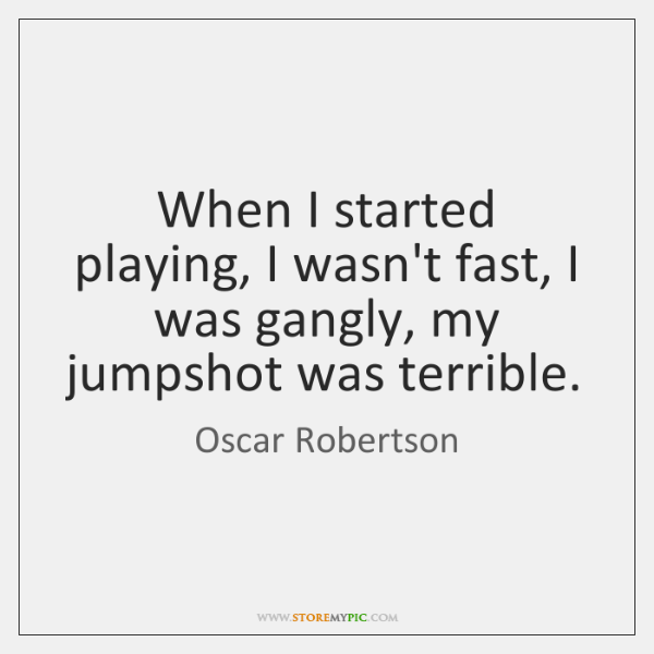 When I started playing, I wasn't fast, I was gangly, my jumpshot ...