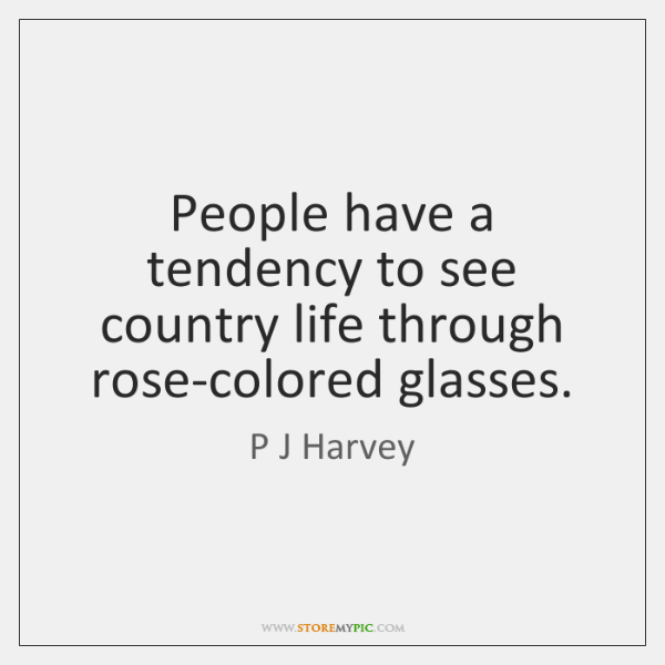 People have a tendency to see country life through rose-colored glasses.