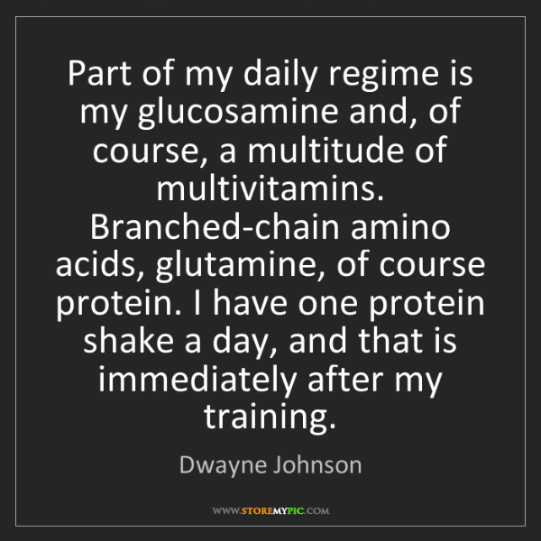 Dwayne Johnson: Part of my daily regime is my glucosamine and, of course,...