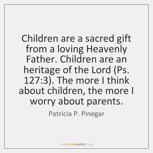 Children are a sacred gift from a loving Heavenly Father. Children are ...