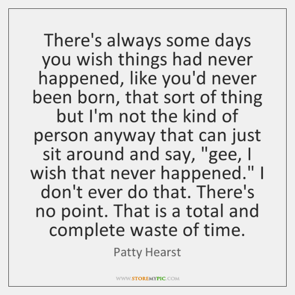 There's always some days you wish things had never happened, like you'd ...