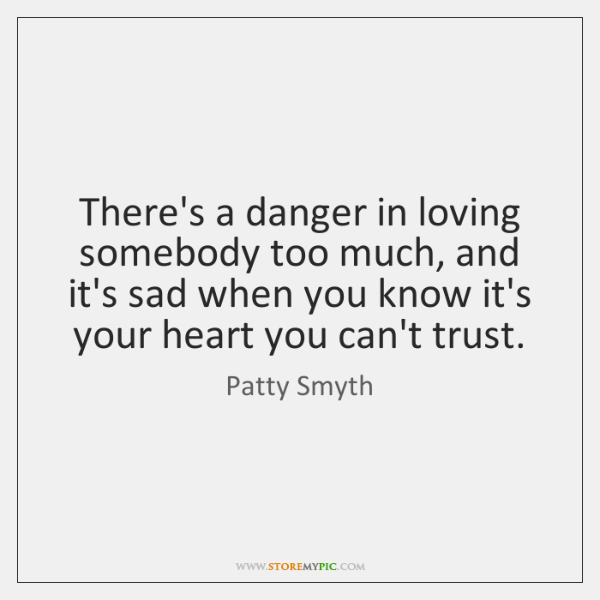 There's a danger in loving somebody too much, and it's sad when ...