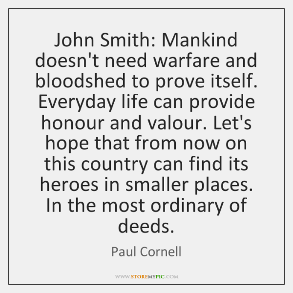 John Smith: Mankind doesn't need warfare and bloodshed to prove itself. Everyday ...