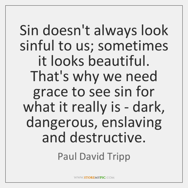 Sin doesn't always look sinful to us; sometimes it looks beautiful. That's ...