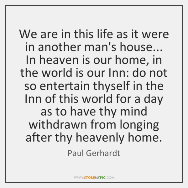 We are in this life as it were in another man's house... ...