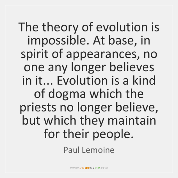 The theory of evolution is impossible. At base, in spirit of appearances, ...