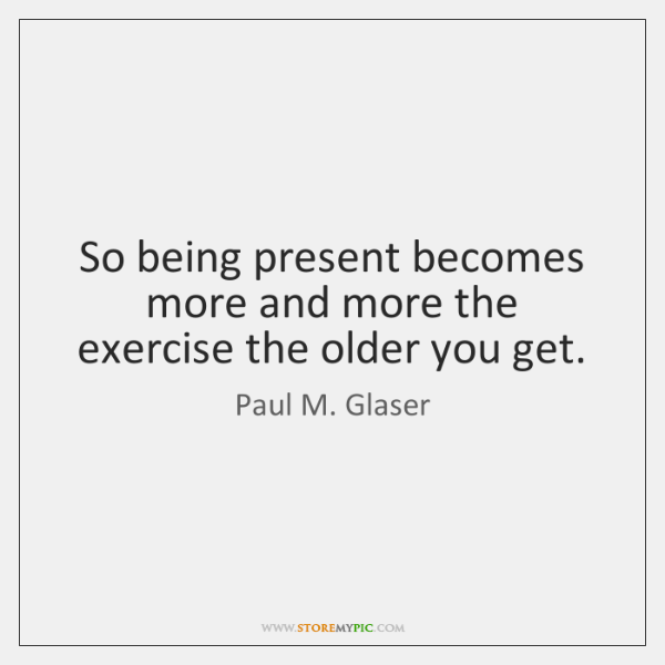 So being present becomes more and more the exercise the older you ...