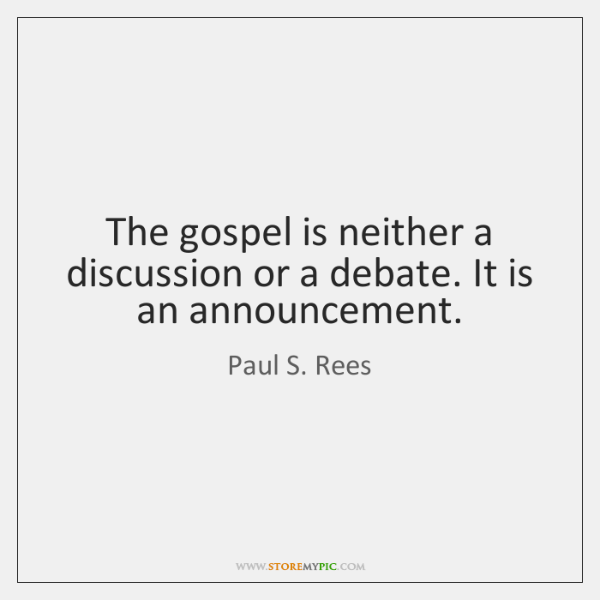 The gospel is neither a discussion or a debate. It is an ...