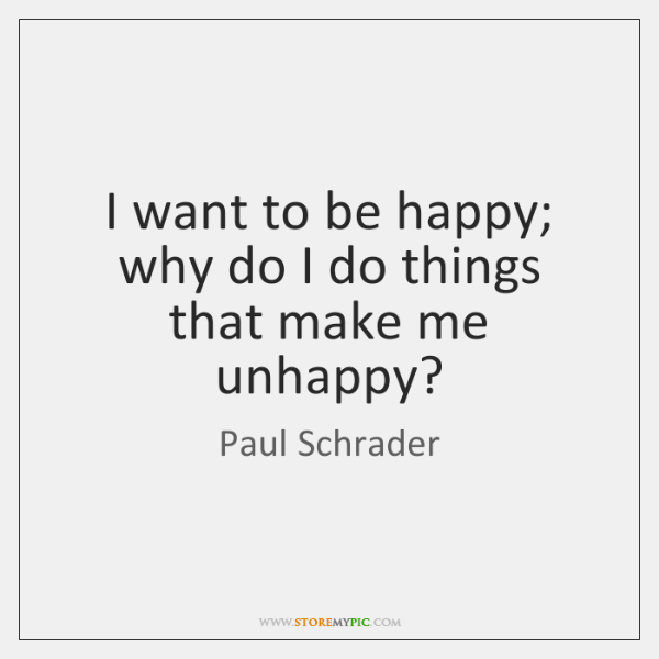 I want to be happy; why do I do things that make ...