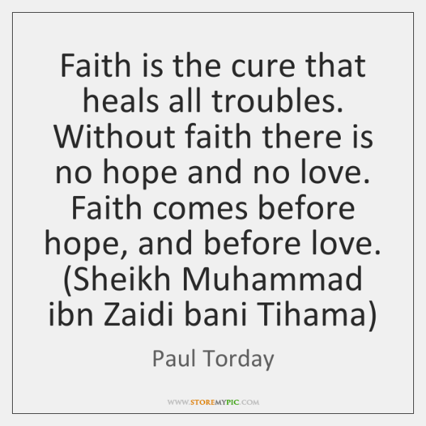 Faith is the cure that heals all troubles. Without faith there is ...