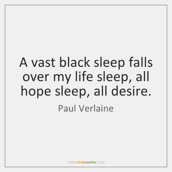 A vast black sleep falls over my life sleep, all hope sleep, ...