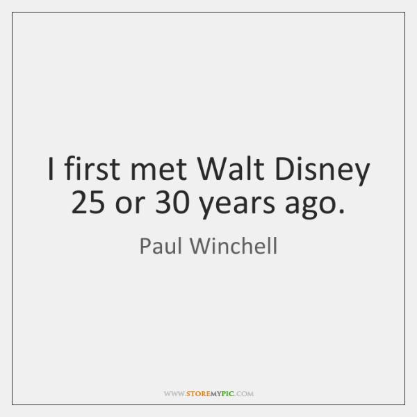 I first met Walt Disney 25 or 30 years ago.