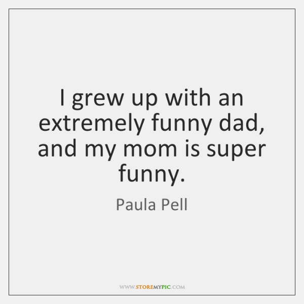 I grew up with an extremely funny dad, and my mom is ...