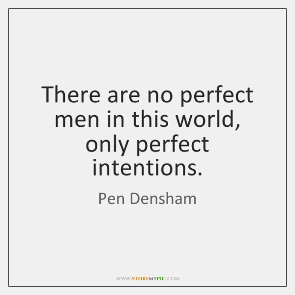 There are no perfect men in this world, only perfect intentions.