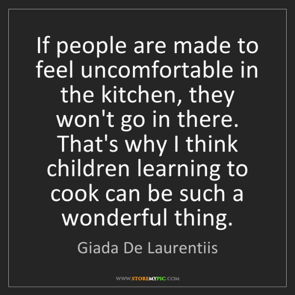 Giada De Laurentiis: If people are made to feel uncomfortable in the kitchen,...