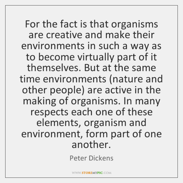 For the fact is that organisms are creative and make their environments ...
