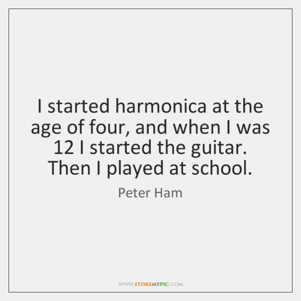 I started harmonica at the age of four, and when I was 12 ...