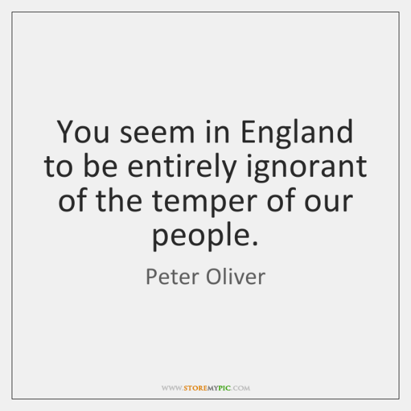 You seem in England to be entirely ignorant of the temper of ...