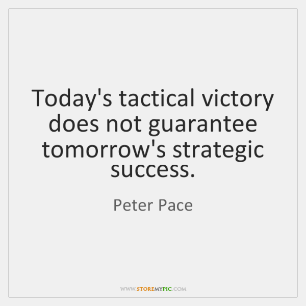 Today's tactical victory does not guarantee tomorrow's strategic success.